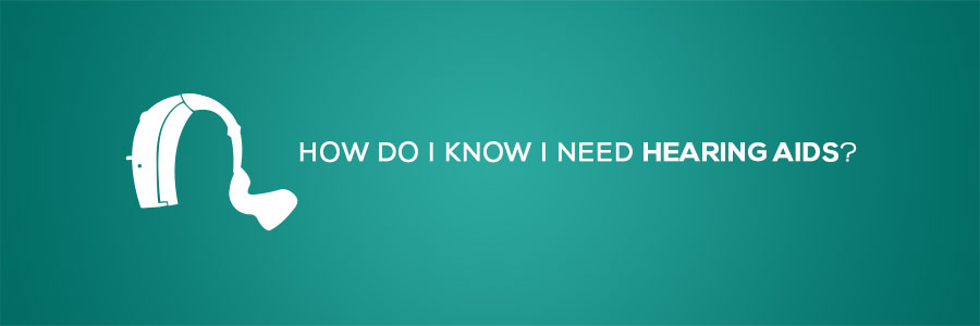 How do I know I need Hearing Aids?